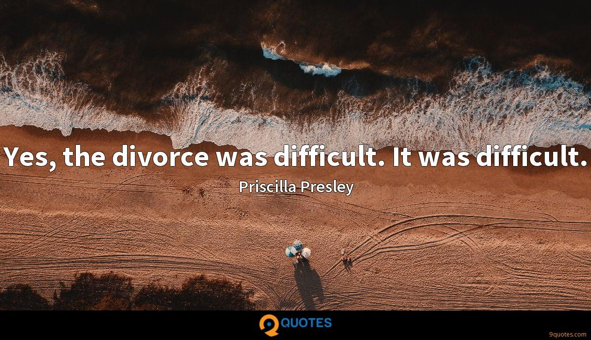Yes, the divorce was difficult. It was difficult.