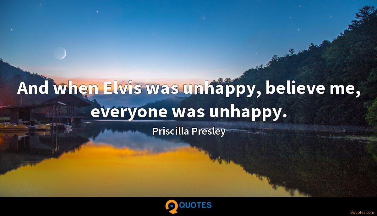 And when Elvis was unhappy, believe me, everyone was unhappy.
