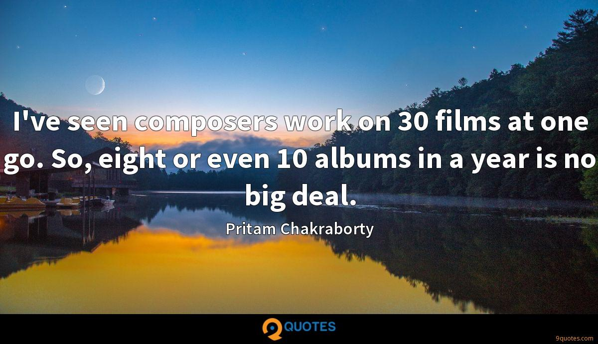 I've seen composers work on 30 films at one go. So, eight or even 10 albums in a year is no big deal.
