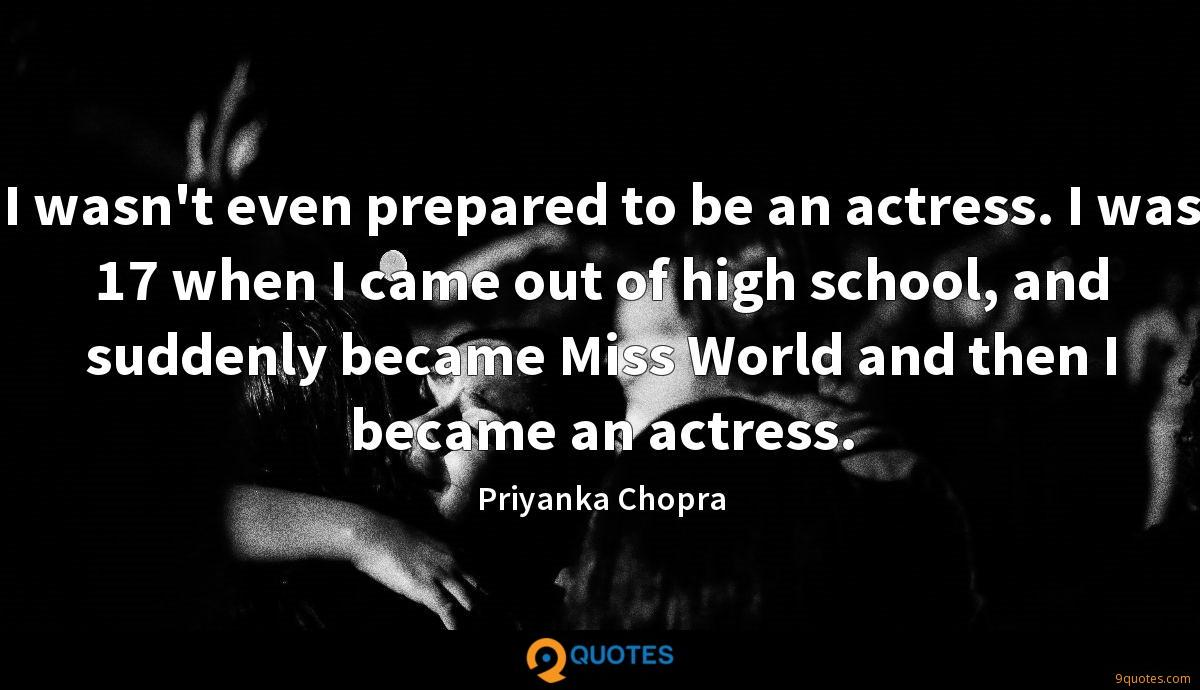 I wasn't even prepared to be an actress. I was 17 when I came out of high school, and suddenly became Miss World and then I became an actress.