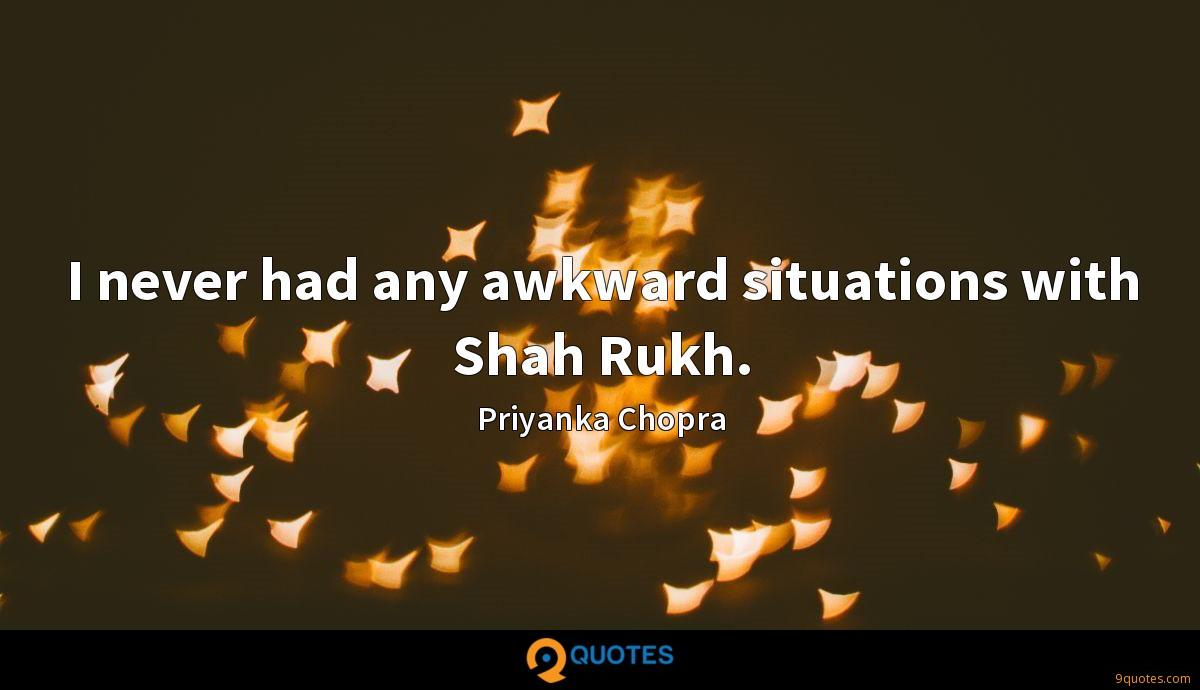 I never had any awkward situations with Shah Rukh.