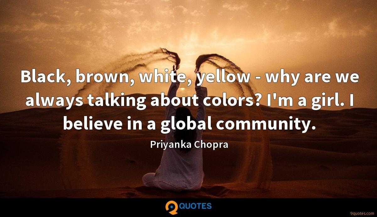 Black, brown, white, yellow - why are we always talking about colors? I'm a girl. I believe in a global community.