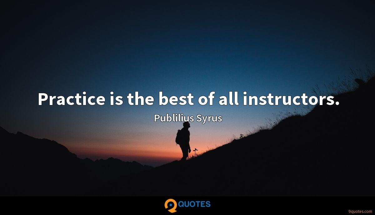 Practice is the best of all instructors.