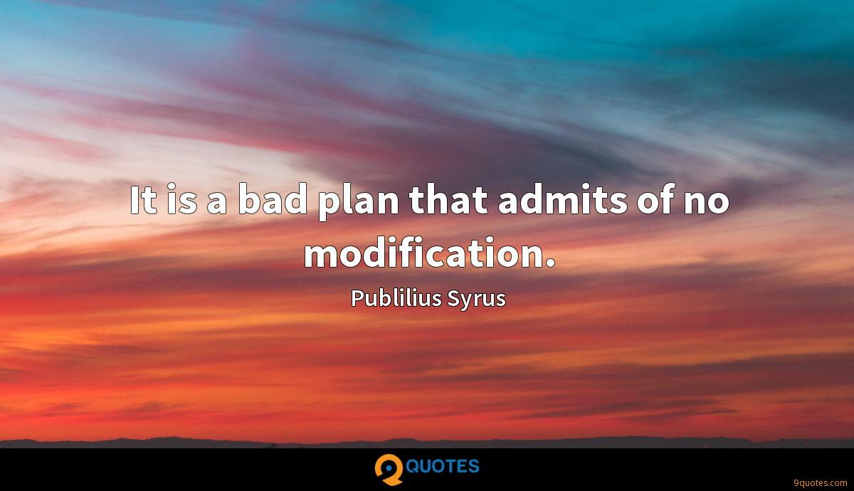 It is a bad plan that admits of no modification.