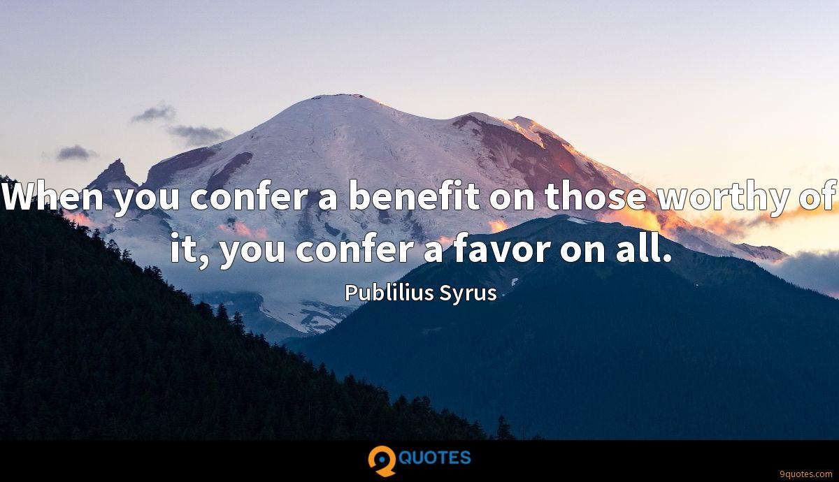 When you confer a benefit on those worthy of it, you confer a favor on all.