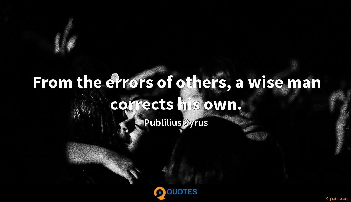 From the errors of others, a wise man corrects his own.