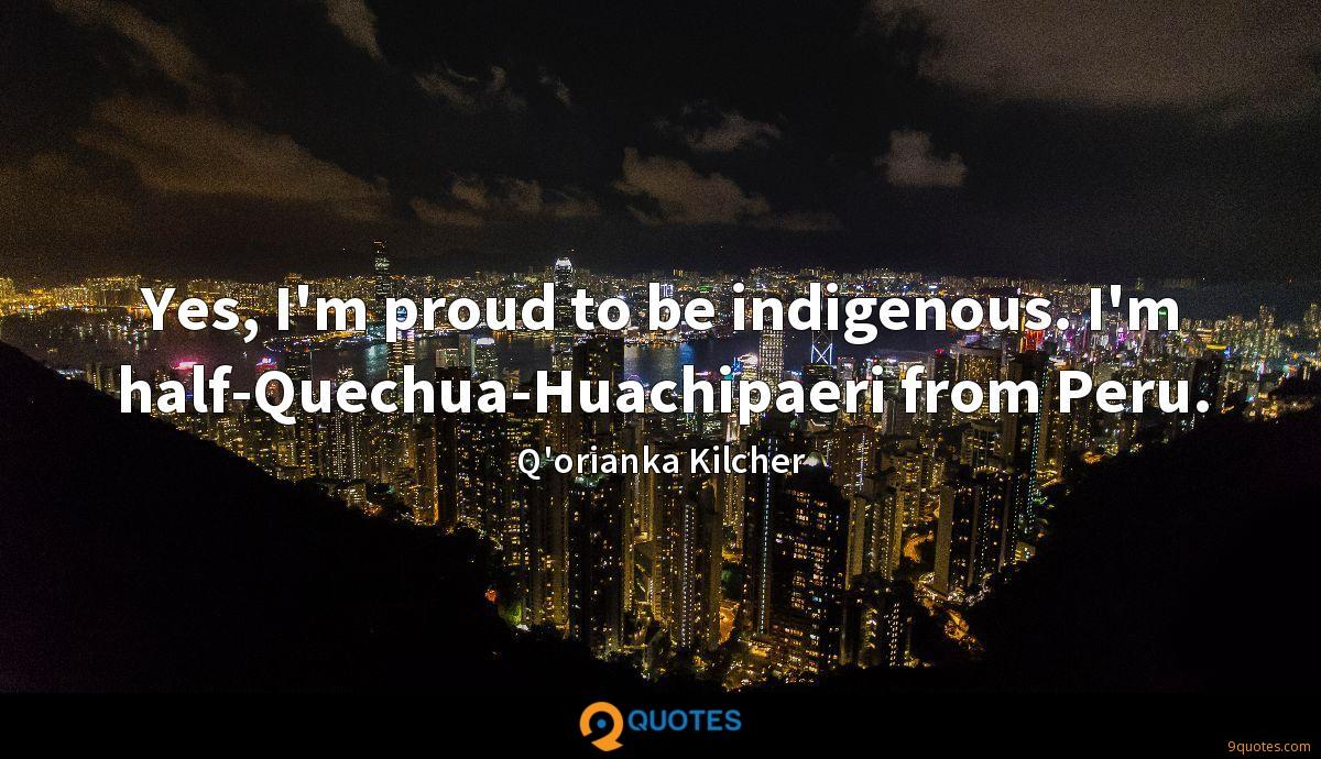 Yes, I'm proud to be indigenous. I'm half-Quechua-Huachipaeri from Peru.