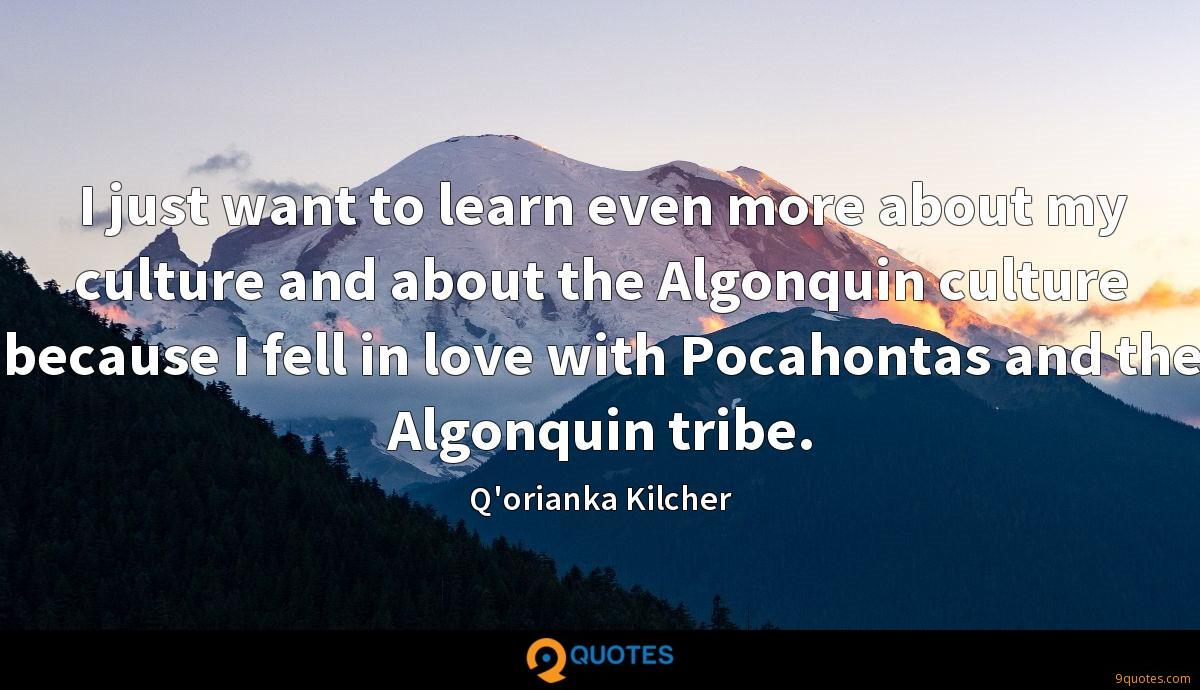 I just want to learn even more about my culture and about the Algonquin culture because I fell in love with Pocahontas and the Algonquin tribe.