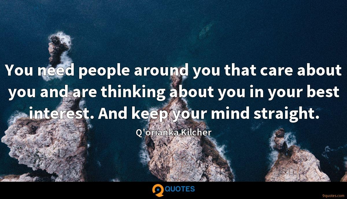 You need people around you that care about you and are thinking about you in your best interest. And keep your mind straight.