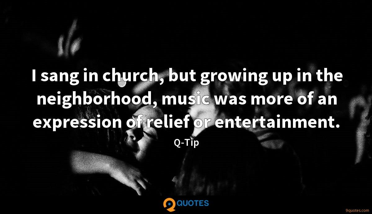 I sang in church, but growing up in the neighborhood, music was more of an expression of relief or entertainment.