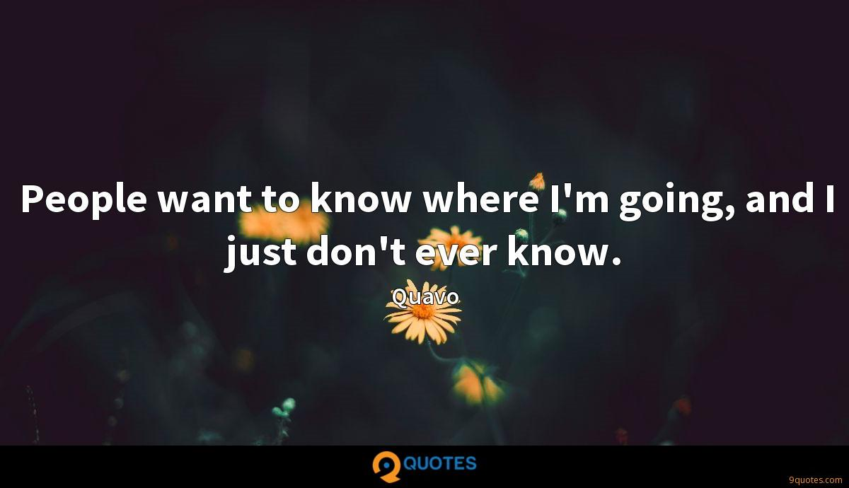 People want to know where I'm going, and I just don't ever know.