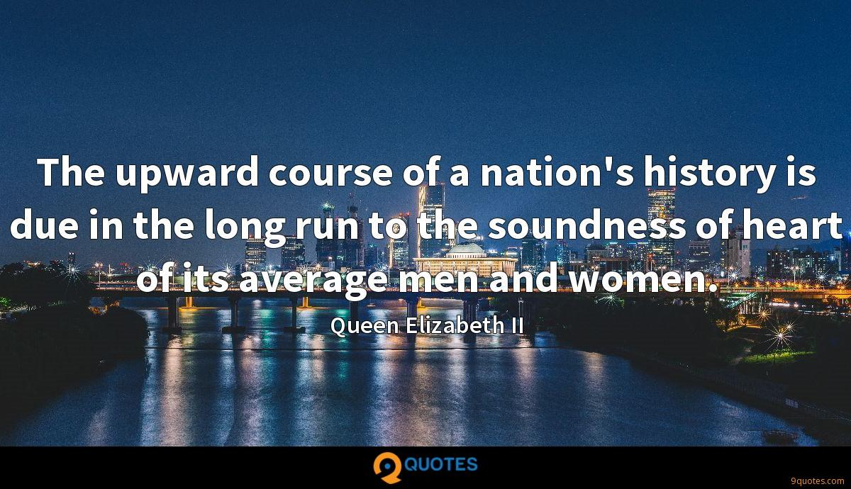 The upward course of a nation's history is due in the long run to the soundness of heart of its average men and women.