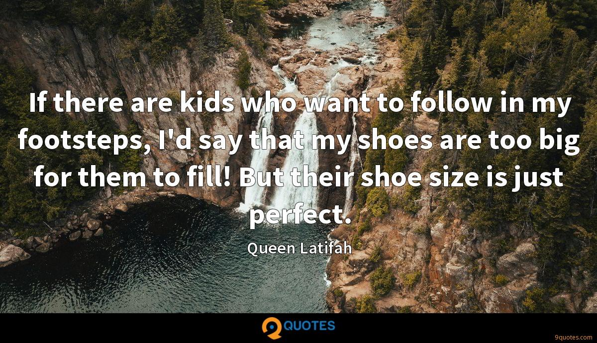 If there are kids who want to follow in my footsteps, I'd say that my shoes are too big for them to fill! But their shoe size is just perfect.