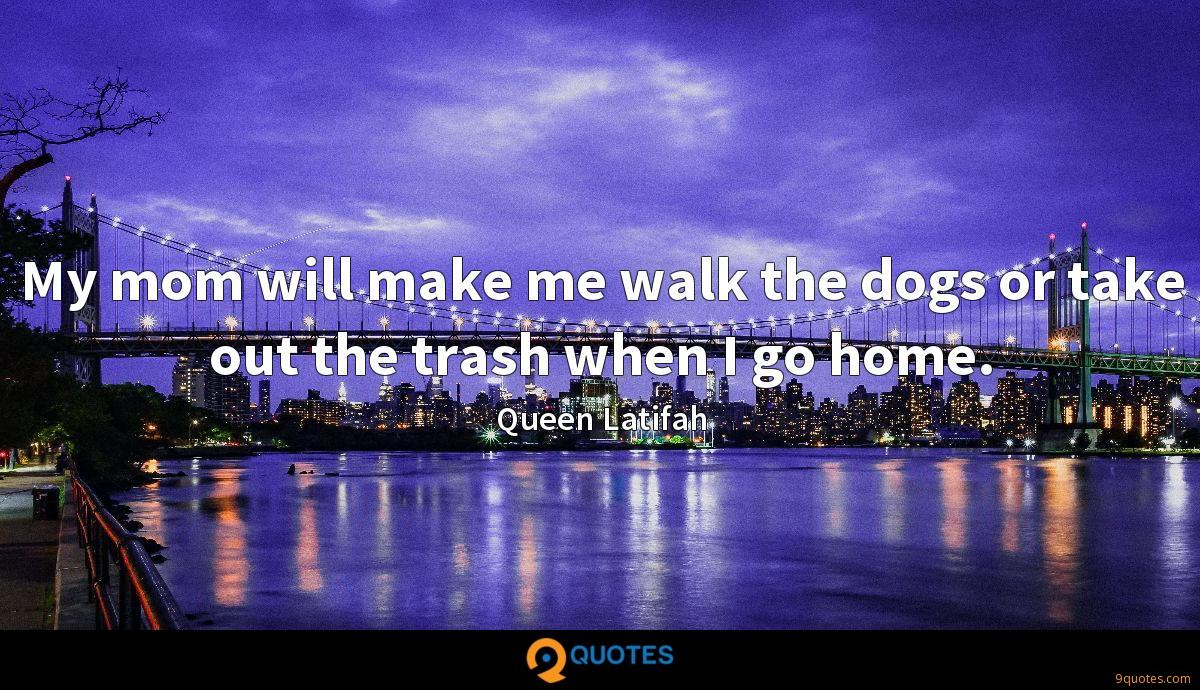 My mom will make me walk the dogs or take out the trash when I go home.