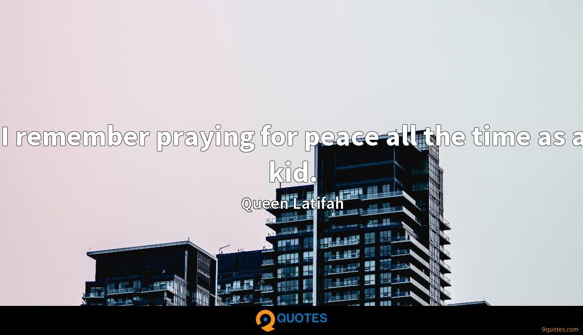 I remember praying for peace all the time as a kid.