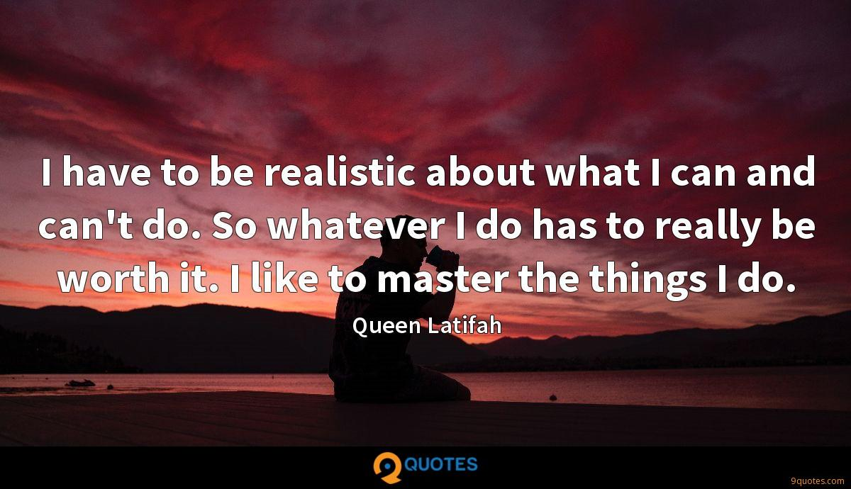 I have to be realistic about what I can and can't do. So whatever I do has to really be worth it. I like to master the things I do.