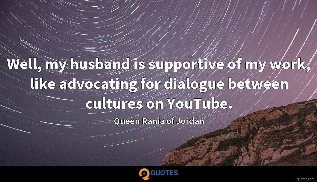 Well, my husband is supportive of my work, like advocating for dialogue between cultures on YouTube.