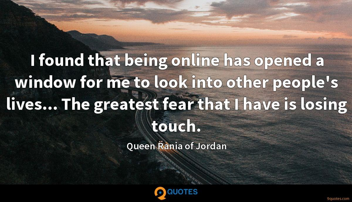 I found that being online has opened a window for me to look into other people's lives... The greatest fear that I have is losing touch.