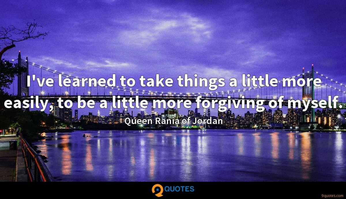 I've learned to take things a little more easily, to be a little more forgiving of myself.
