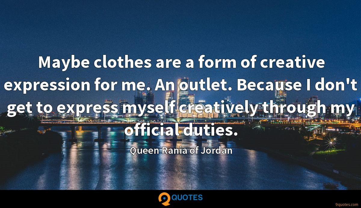 Maybe clothes are a form of creative expression for me. An outlet. Because I don't get to express myself creatively through my official duties.