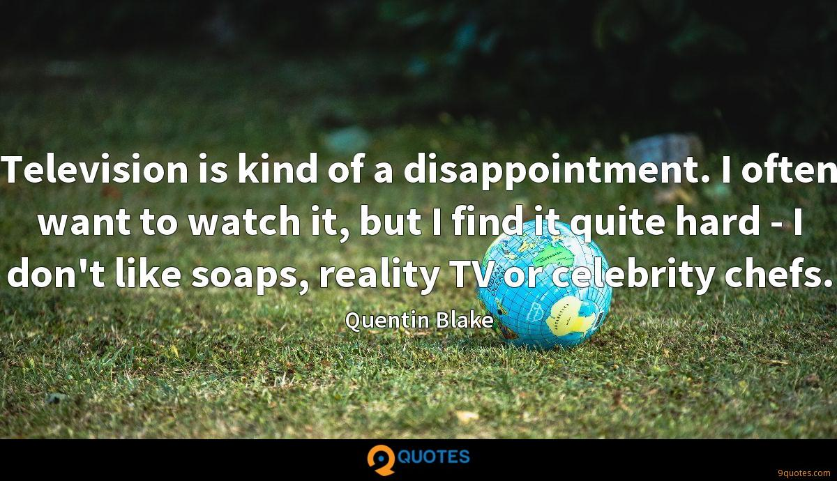 Television is kind of a disappointment. I often want to watch it, but I find it quite hard - I don't like soaps, reality TV or celebrity chefs.