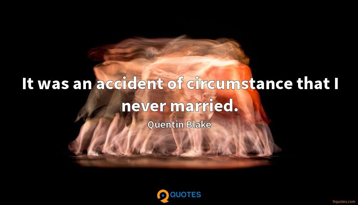 It was an accident of circumstance that I never married.