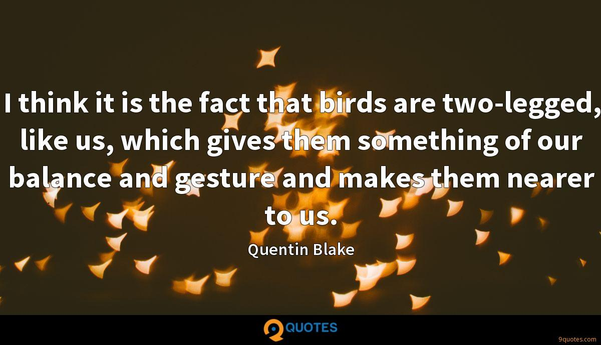I think it is the fact that birds are two-legged, like us, which gives them something of our balance and gesture and makes them nearer to us.
