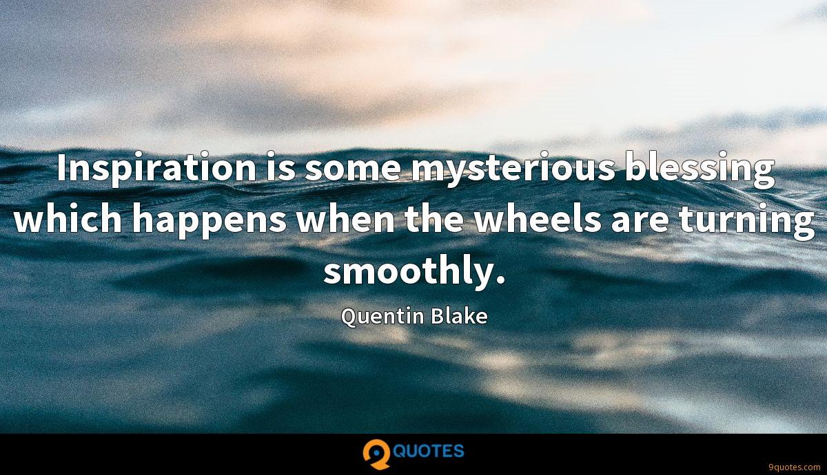 Inspiration is some mysterious blessing which happens when the wheels are turning smoothly.