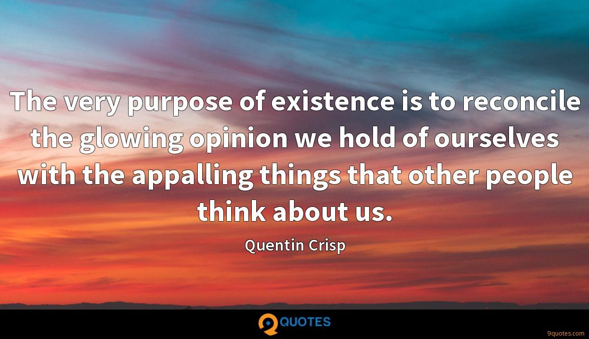 The very purpose of existence is to reconcile the glowing opinion we hold of ourselves with the appalling things that other people think about us.