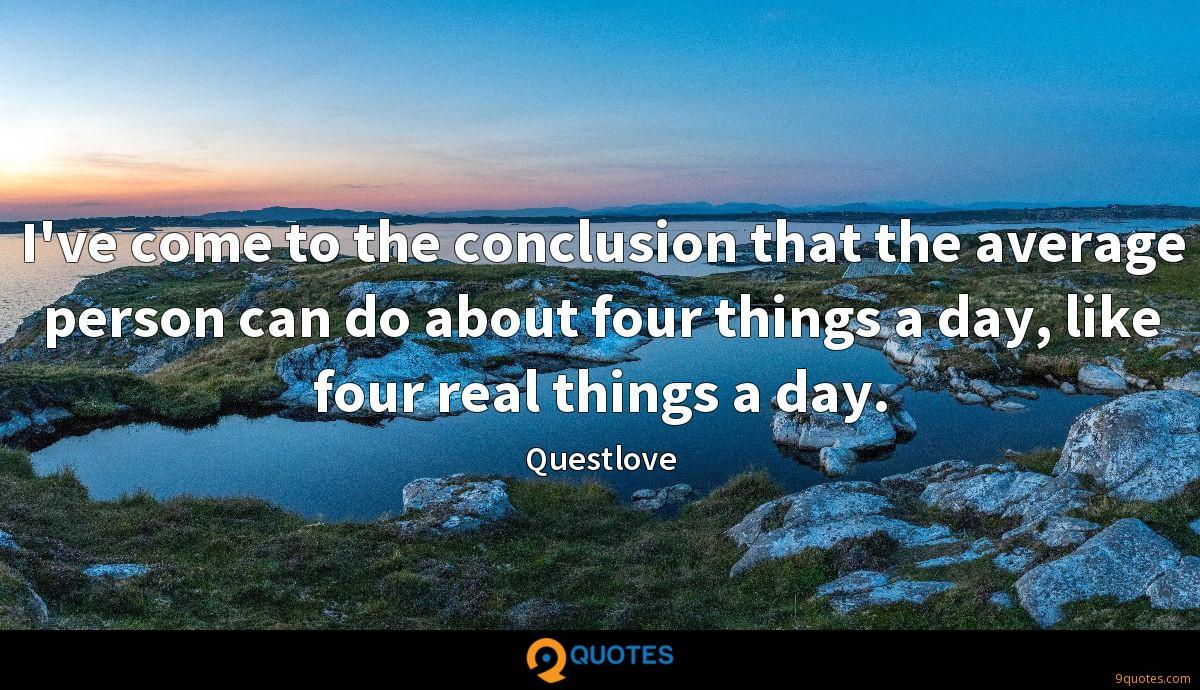 I've come to the conclusion that the average person can do about four things a day, like four real things a day.