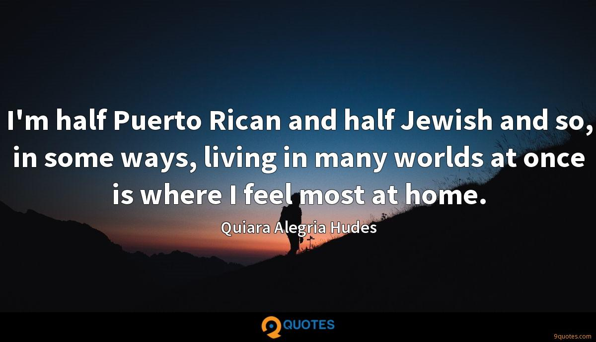 I'm half Puerto Rican and half Jewish and so, in some ways, living in many worlds at once is where I feel most at home.