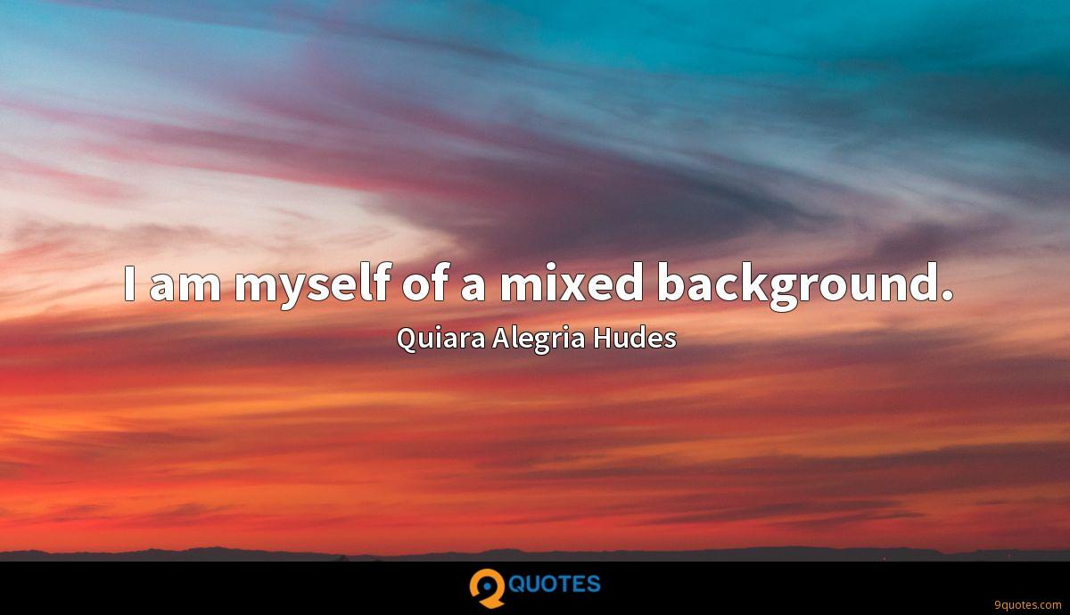 I am myself of a mixed background.
