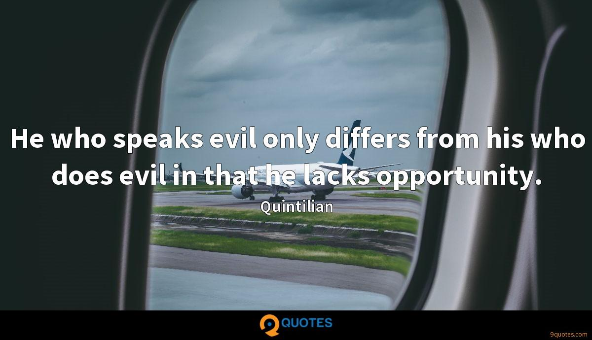 He who speaks evil only differs from his who does evil in that he lacks opportunity.