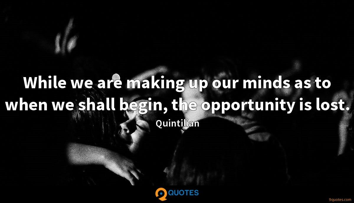 While we are making up our minds as to when we shall begin, the opportunity is lost.