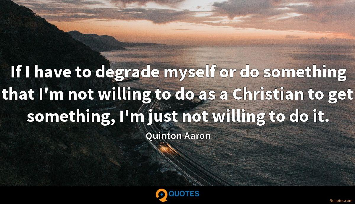 If I have to degrade myself or do something that I'm not willing to do as a Christian to get something, I'm just not willing to do it.