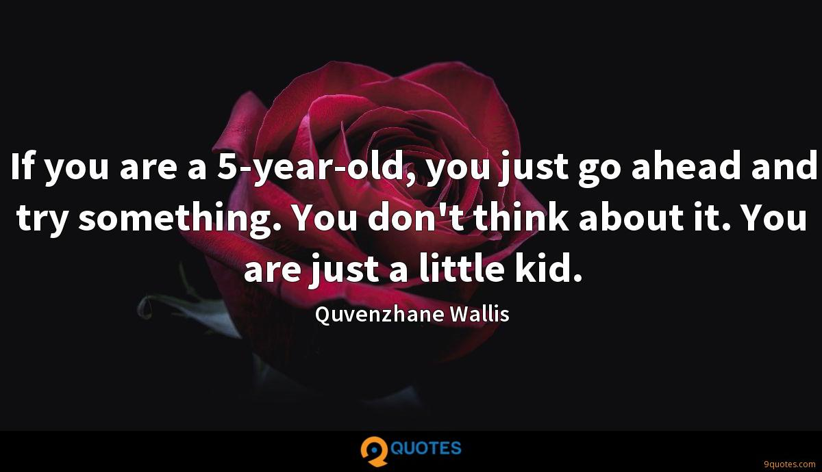 If you are a 5-year-old, you just go ahead and try something. You don't think about it. You are just a little kid.