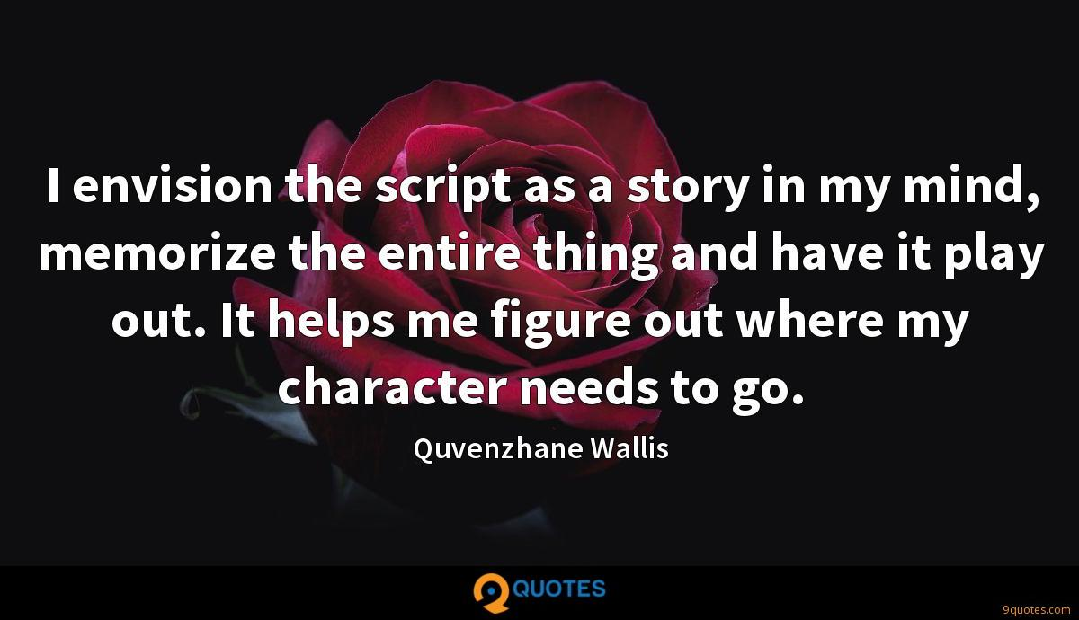 I envision the script as a story in my mind, memorize the entire thing and have it play out. It helps me figure out where my character needs to go.