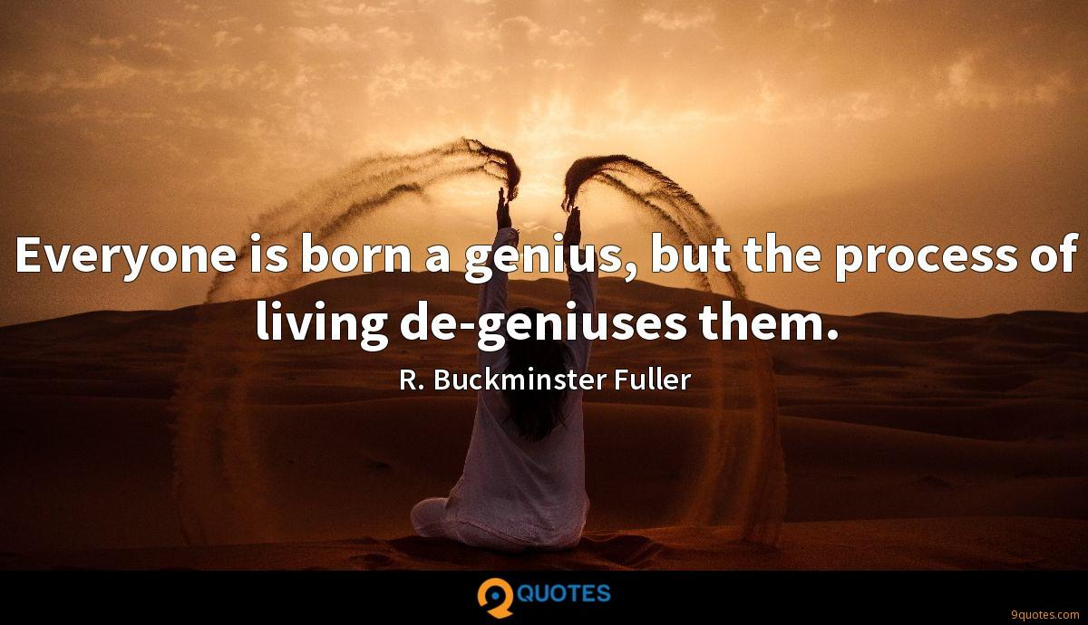 Everyone is born a genius, but the process of living de-geniuses them.