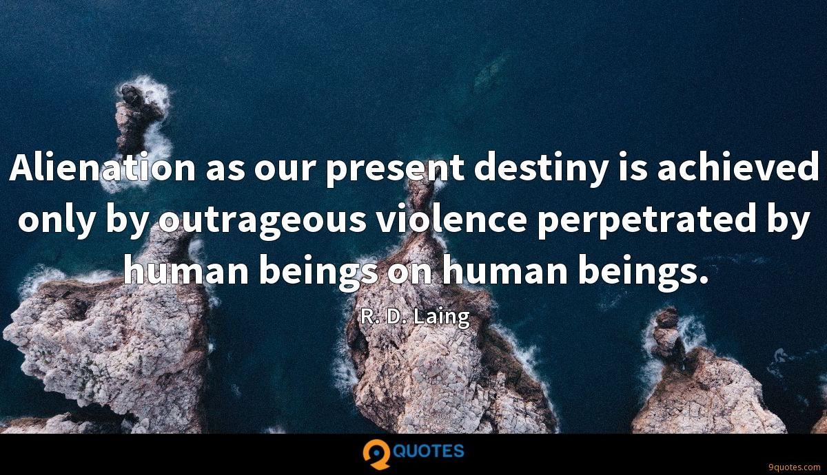 Alienation as our present destiny is achieved only by outrageous violence perpetrated by human beings on human beings.