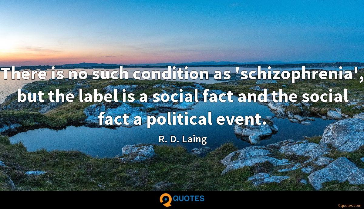 There is no such condition as 'schizophrenia', but the label is a social fact and the social fact a political event.