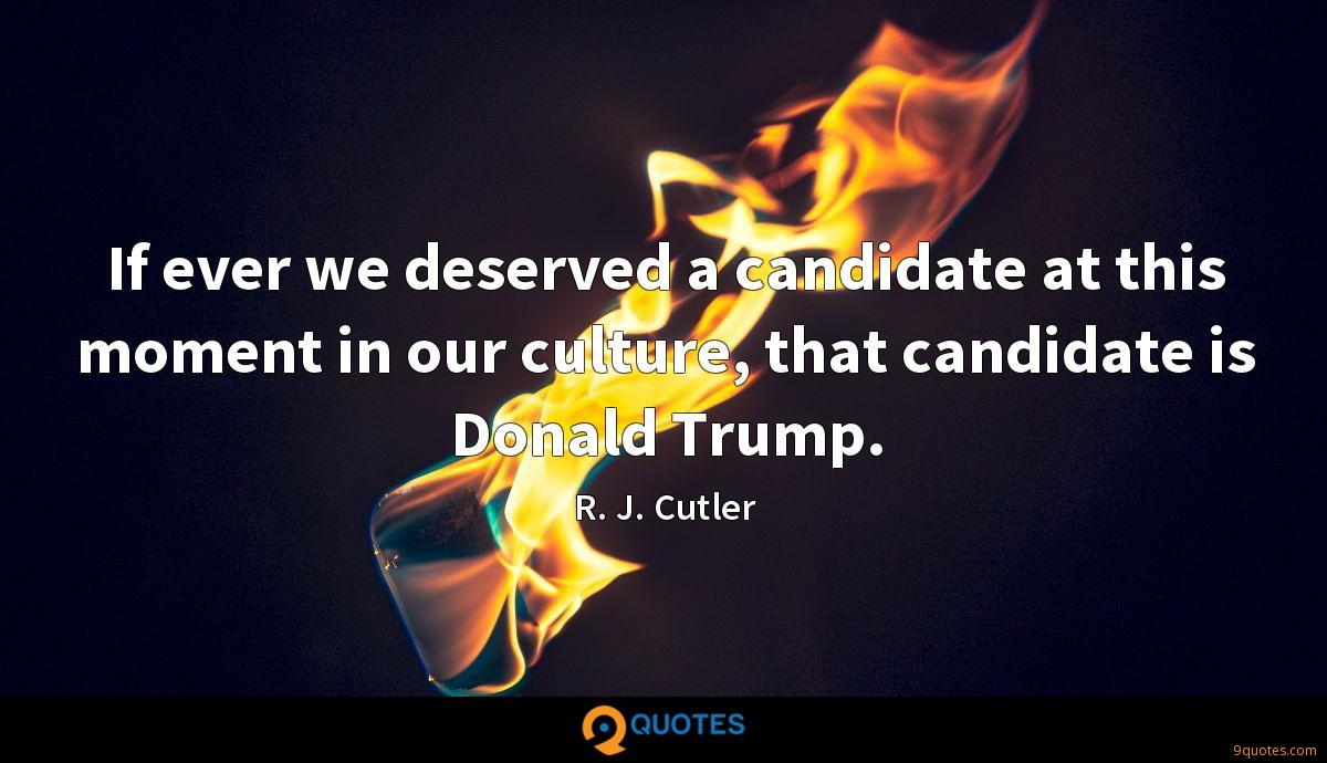If ever we deserved a candidate at this moment in our culture, that candidate is Donald Trump.