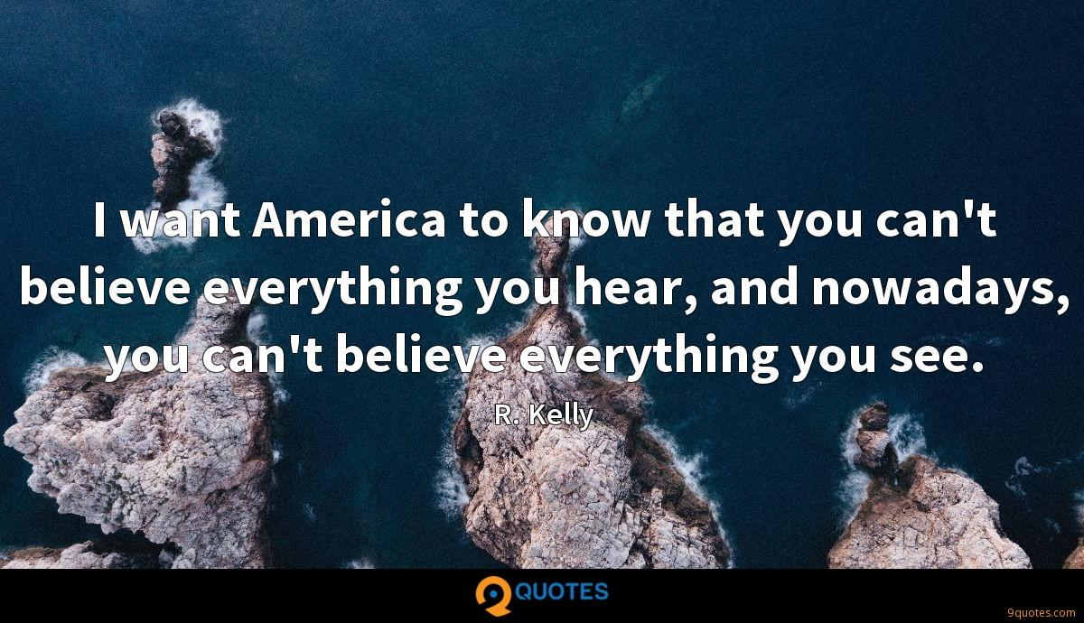 I want America to know that you can't believe everything you hear, and nowadays, you can't believe everything you see.