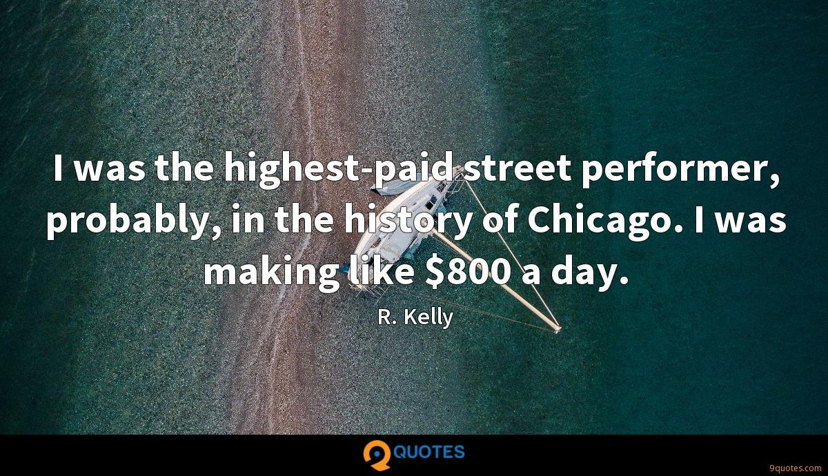 I was the highest-paid street performer, probably, in the history of Chicago. I was making like $800 a day.
