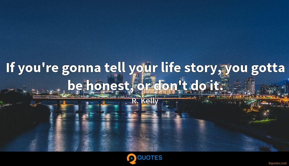 If you're gonna tell your life story, you gotta be honest, or don't do it.