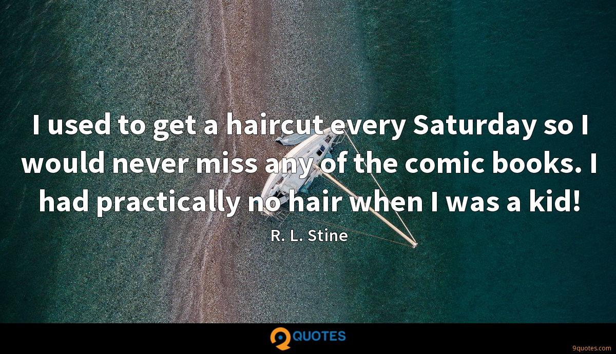 I used to get a haircut every Saturday so I would never miss any of the comic books. I had practically no hair when I was a kid!
