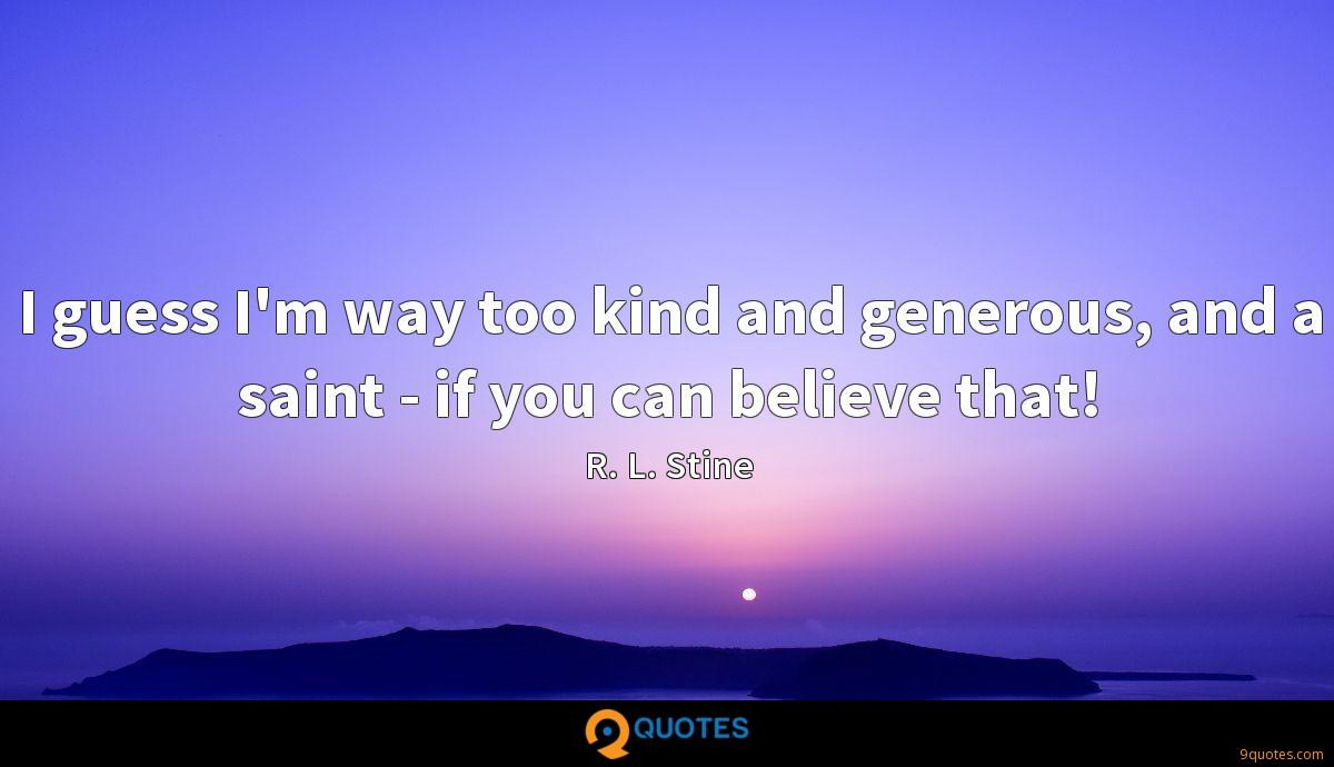 I guess I'm way too kind and generous, and a saint - if you can believe that!