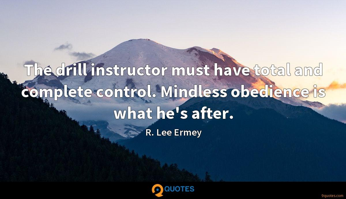 The drill instructor must have total and complete control. Mindless obedience is what he's after.