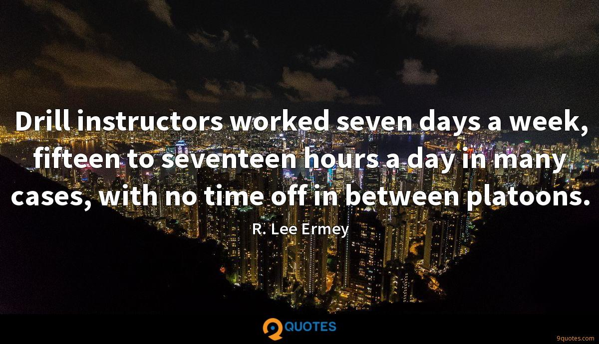 Drill instructors worked seven days a week, fifteen to seventeen hours a day in many cases, with no time off in between platoons.