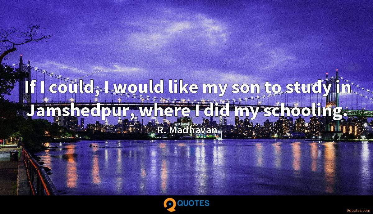 If I could, I would like my son to study in Jamshedpur, where I did my schooling.