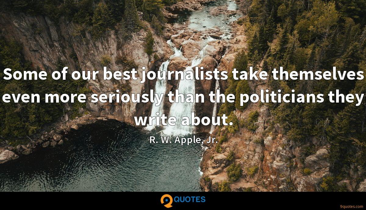 Some of our best journalists take themselves even more seriously than the politicians they write about.
